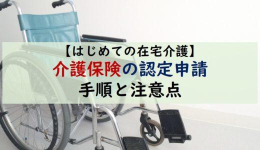 【はじめての在宅介護】介護保険の認定を受けるための申請方法と注意点