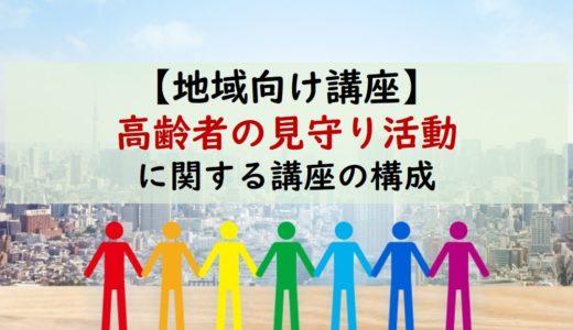 【民生委員・地域向け】高齢者の地域見守り活動についての講座構成
