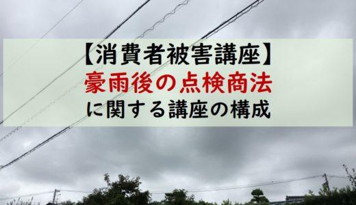 【消費者被害講座】台風・地震、天災後に増える点検商法に関する講座構成