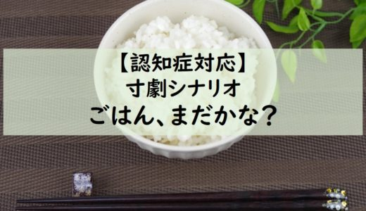 【講師】認知症寸劇シナリオ『ごはんまだ?』(小学生実施にも)