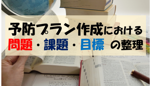 予防プラン作成における【問題・課題・目標】言葉の整理