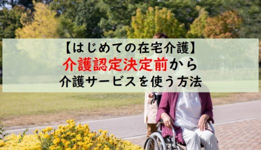 【はじめての在宅介護】介護認定が下りる前から、介護サービスを利用する方法は?