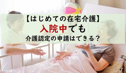 【はじめての在宅介護】退院に備えて、入院中に介護認定申請手続きはできる?