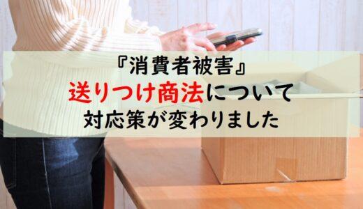 【消費者被害】送りつけ商法の対策:令和3年7月6日より即処分が可能に